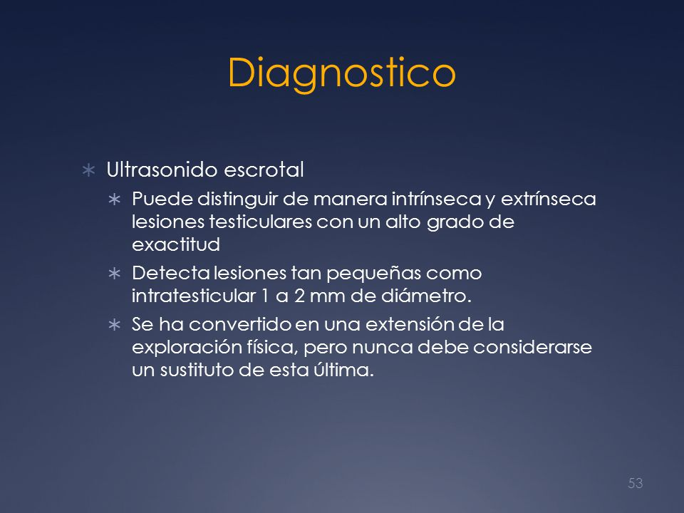 Diagnostico Ultrasonido escrotal Puede distinguir de manera intrínseca y extrínseca lesiones testiculares con un alto grado de exactitud Detecta lesio