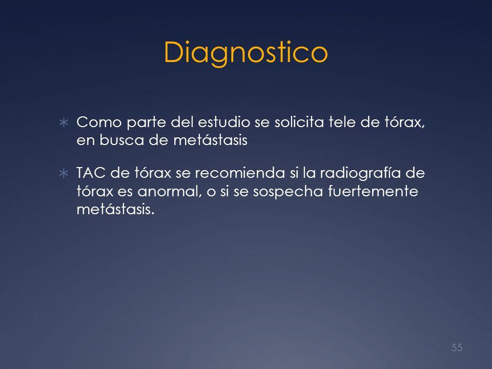Diagnostico Como parte del estudio se solicita tele de tórax, en busca de metástasis TAC de tórax se recomienda si la radiografía de tórax es anormal,