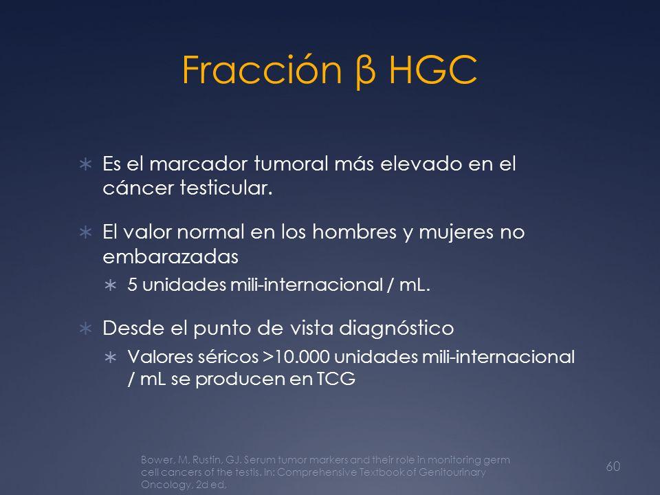 Fracción β HGC Es el marcador tumoral más elevado en el cáncer testicular. El valor normal en los hombres y mujeres no embarazadas 5 unidades mili-int