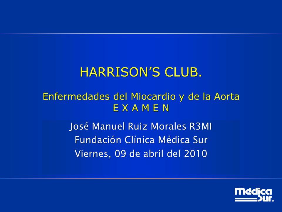 HARRISONS CLUB. Enfermedades del Miocardio y de la Aorta E X A M E N José Manuel Ruiz Morales R3MI Fundación Clínica Médica Sur Viernes, 09 de abril d