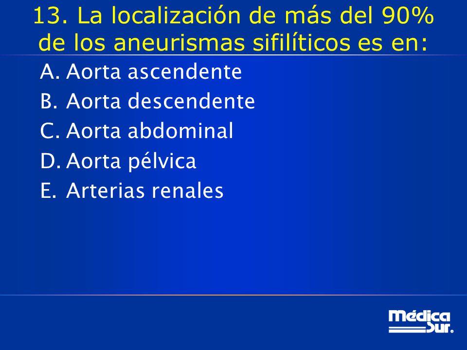 13. La localización de más del 90% de los aneurismas sifilíticos es en: A.Aorta ascendente B.Aorta descendente C.Aorta abdominal D.Aorta pélvica E.Art