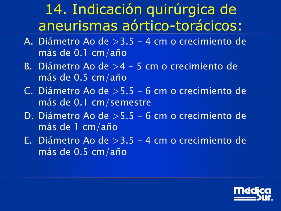 14. Indicación quirúrgica de aneurismas aórtico-torácicos: A.Diámetro Ao de >3.5 – 4 cm o crecimiento de más de 0.1 cm/año B.Diámetro Ao de >4 – 5 cm