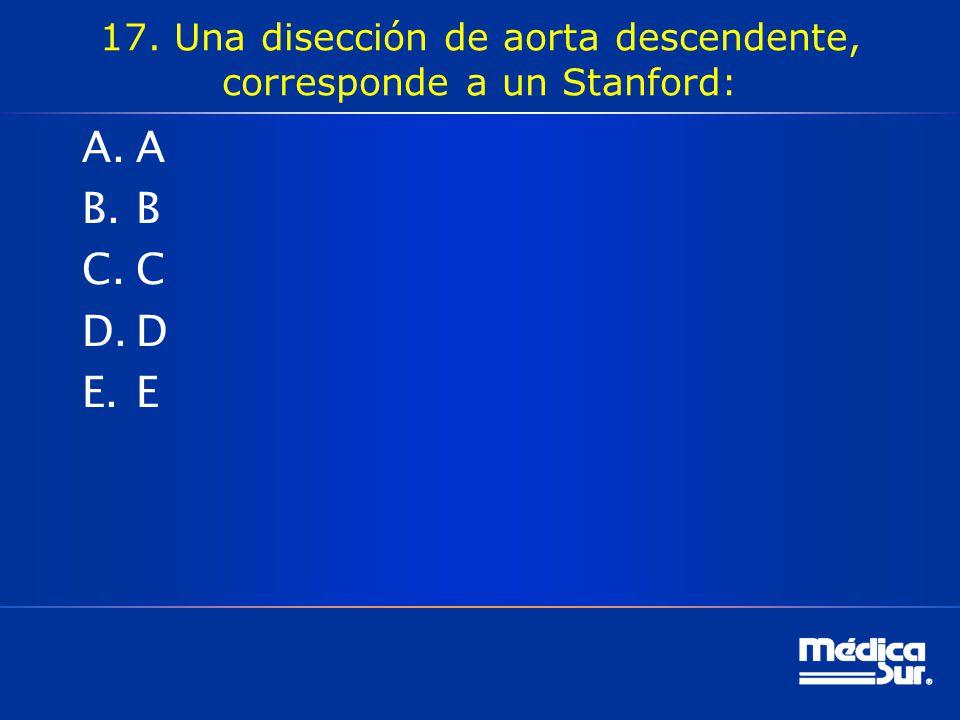 17. Una disección de aorta descendente, corresponde a un Stanford: A.A B.B C.C D.D E.E