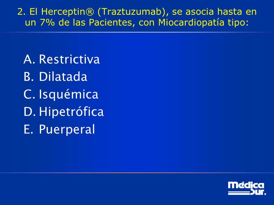 2. El Herceptin® (Traztuzumab), se asocia hasta en un 7% de las Pacientes, con Miocardiopatía tipo: A.Restrictiva B.Dilatada C.Isquémica D.Hipetrófica