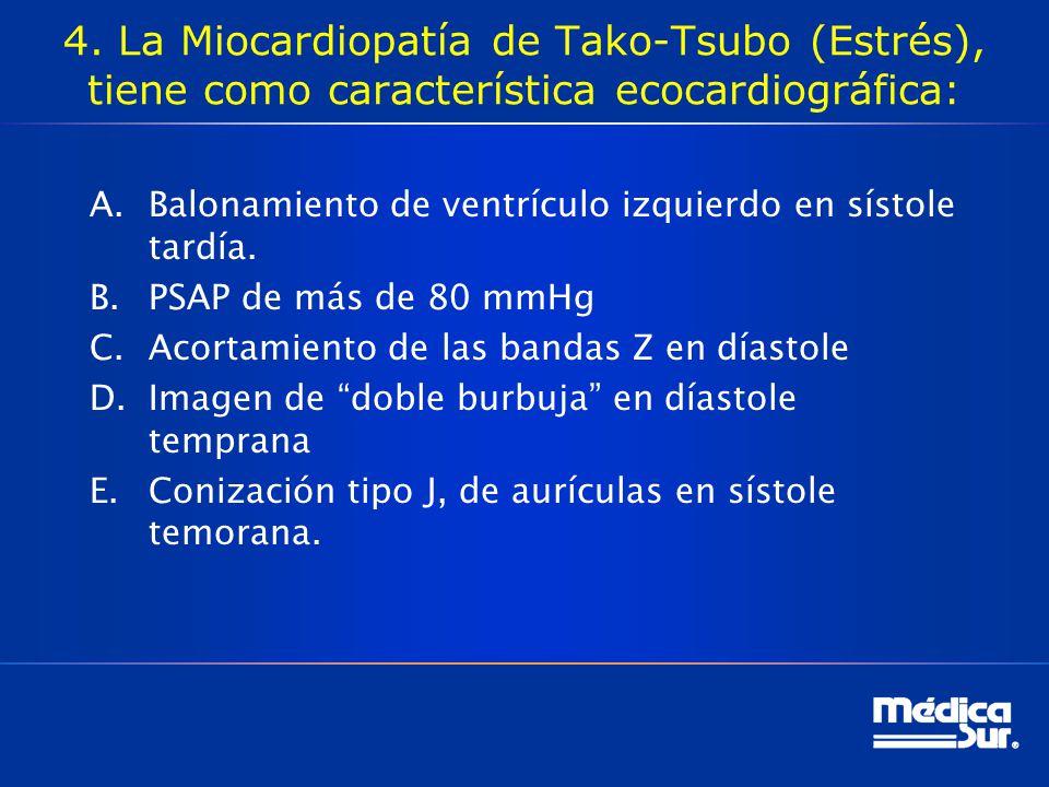 4. La Miocardiopatía de Tako-Tsubo (Estrés), tiene como característica ecocardiográfica: A.Balonamiento de ventrículo izquierdo en sístole tardía. B.P