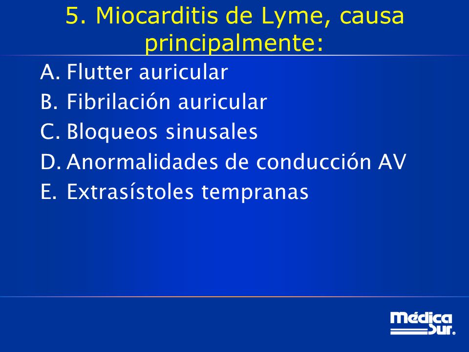 5. Miocarditis de Lyme, causa principalmente: A.Flutter auricular B.Fibrilación auricular C.Bloqueos sinusales D.Anormalidades de conducción AV E.Extr