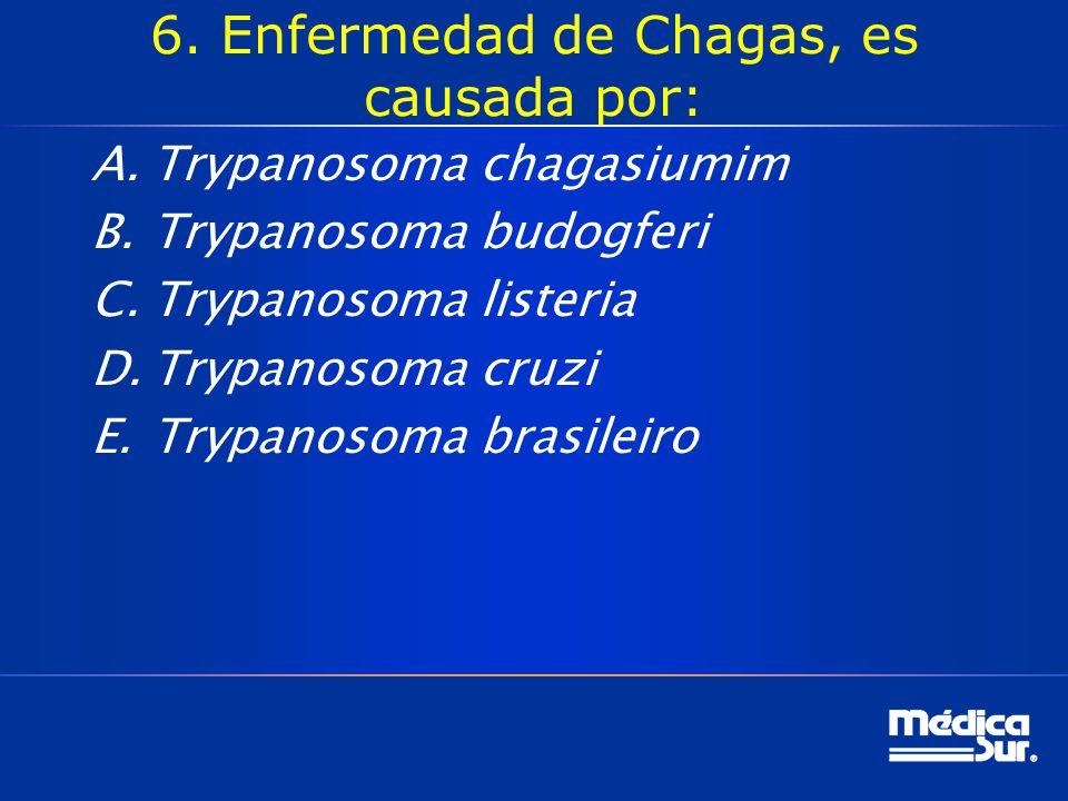 6. Enfermedad de Chagas, es causada por: A.Trypanosoma chagasiumim B.Trypanosoma budogferi C.Trypanosoma listeria D.Trypanosoma cruzi E.Trypanosoma br