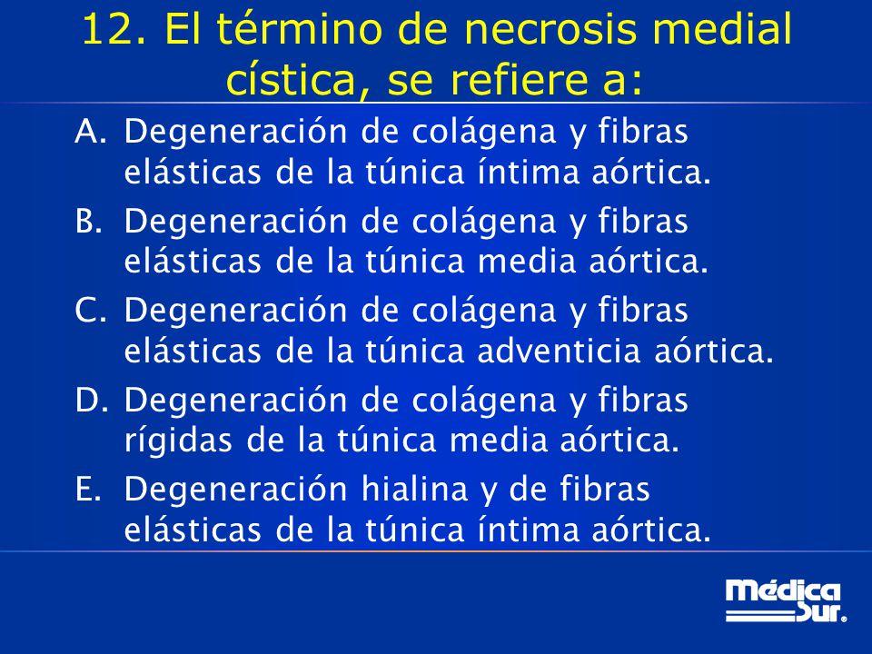 12. El término de necrosis medial cística, se refiere a: A.Degeneración de colágena y fibras elásticas de la túnica íntima aórtica. B.Degeneración de