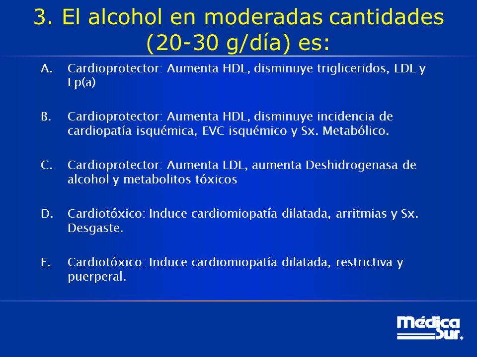 Miocardiopatía dilatada por alcohol El consumo moderado (20 a 30 g/día) parece tener efectos cardioprotectores; incrementa las lipoproteínas de alta densidad (high-density lipoprotein, HDL) y se asocia con disminución en la incidencia de telepatía isquémica, EVC isquémico y síndrome metabólico.