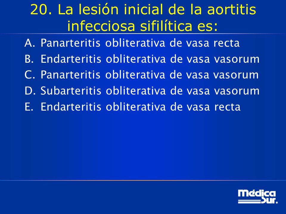 20. La lesión inicial de la aortitis infecciosa sifilítica es: A.Panarteritis obliterativa de vasa recta B.Endarteritis obliterativa de vasa vasorum C