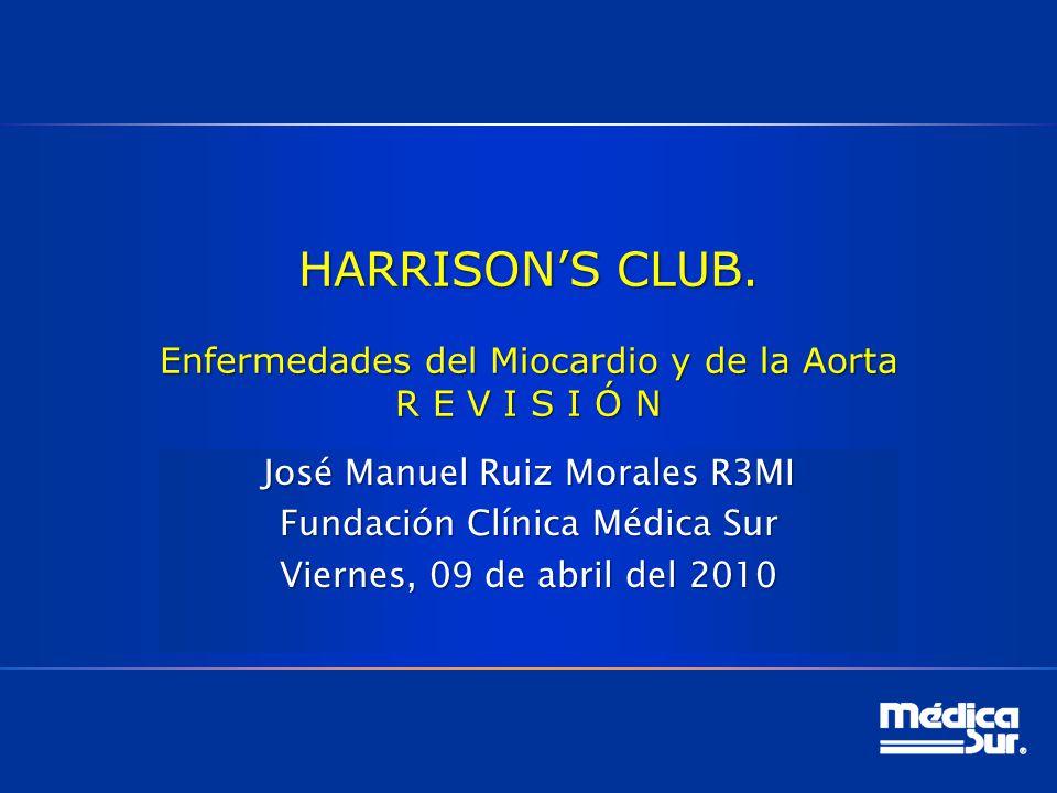 HARRISONS CLUB. Enfermedades del Miocardio y de la Aorta R E V I S I Ó N José Manuel Ruiz Morales R3MI Fundación Clínica Médica Sur Viernes, 09 de abr
