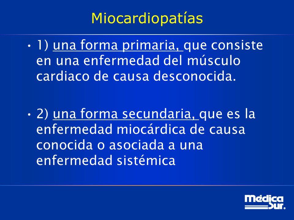 Miocardiopatías 1) una forma primaria, que consiste en una enfermedad del músculo cardiaco de causa desconocida. 2) una forma secundaria, que es la en