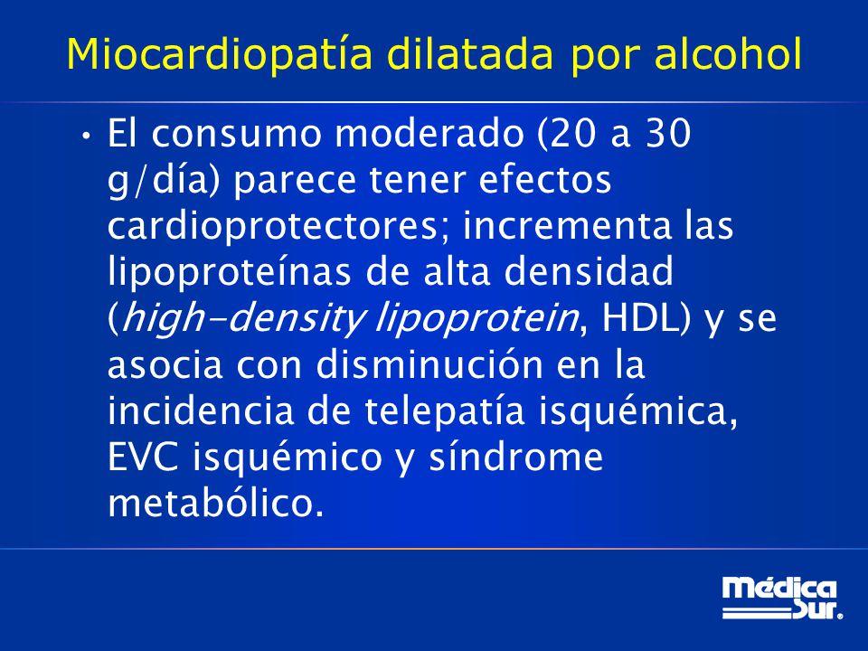 Miocardiopatía dilatada por alcohol El consumo moderado (20 a 30 g/día) parece tener efectos cardioprotectores; incrementa las lipoproteínas de alta d