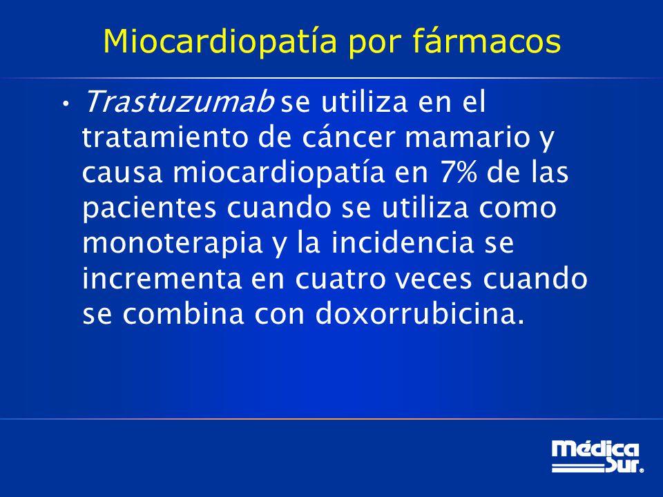 Miocardiopatía por fármacos Trastuzumab se utiliza en el tratamiento de cáncer mamario y causa miocardiopatía en 7% de las pacientes cuando se utiliza