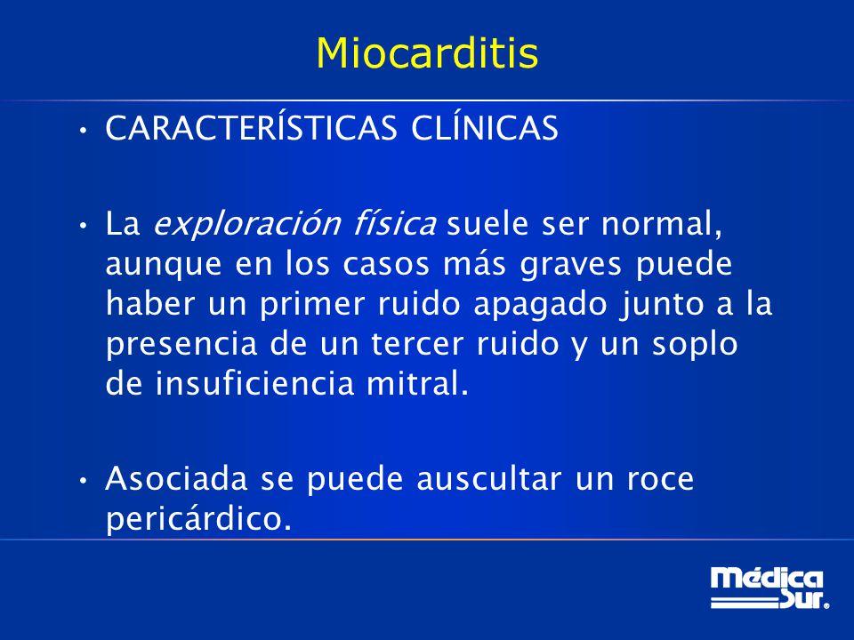 Miocarditis CARACTERÍSTICAS CLÍNICAS La exploración física suele ser normal, aunque en los casos más graves puede haber un primer ruido apagado junto