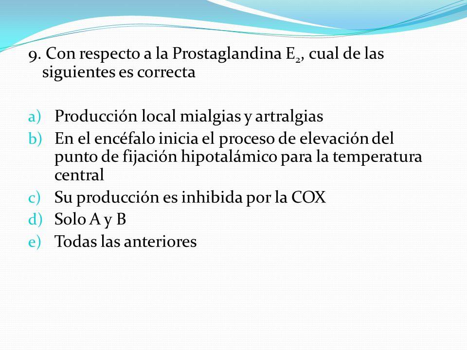 9. Con respecto a la Prostaglandina E 2, cual de las siguientes es correcta a) Producción local mialgias y artralgias b) En el encéfalo inicia el proc