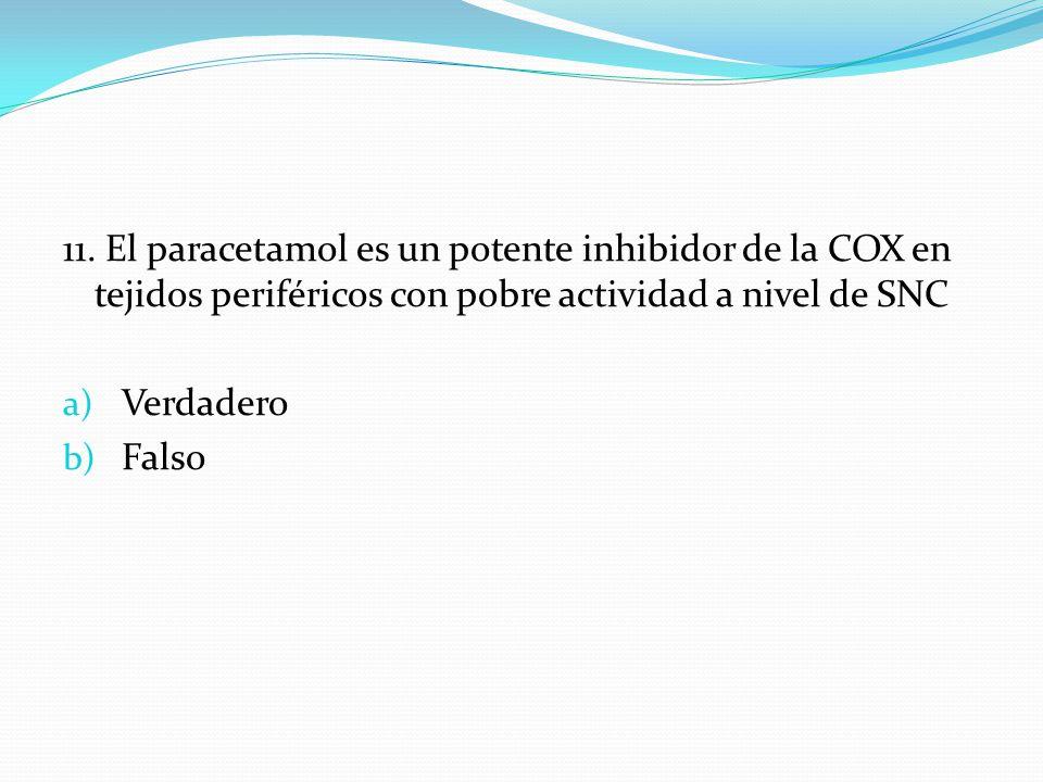 11. El paracetamol es un potente inhibidor de la COX en tejidos periféricos con pobre actividad a nivel de SNC a) Verdadero b) Falso