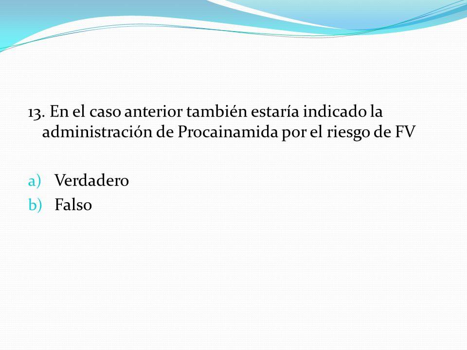 13. En el caso anterior también estaría indicado la administración de Procainamida por el riesgo de FV a) Verdadero b) Falso