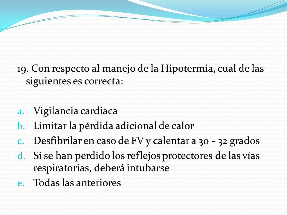 19. Con respecto al manejo de la Hipotermia, cual de las siguientes es correcta: a. Vigilancia cardiaca b. Limitar la pérdida adicional de calor c. De