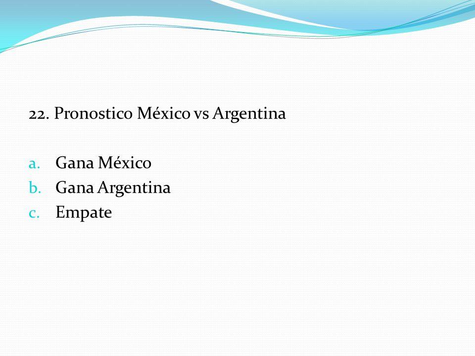 22. Pronostico México vs Argentina a. Gana México b. Gana Argentina c. Empate
