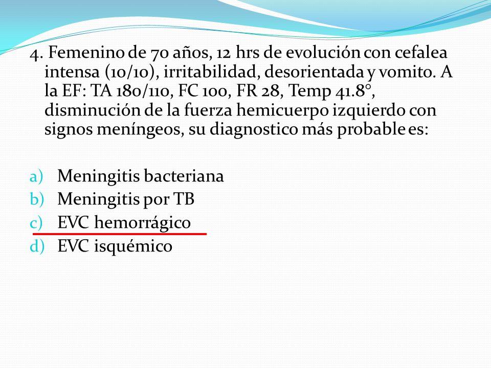 4. Femenino de 70 años, 12 hrs de evolución con cefalea intensa (10/10), irritabilidad, desorientada y vomito. A la EF: TA 180/110, FC 100, FR 28, Tem