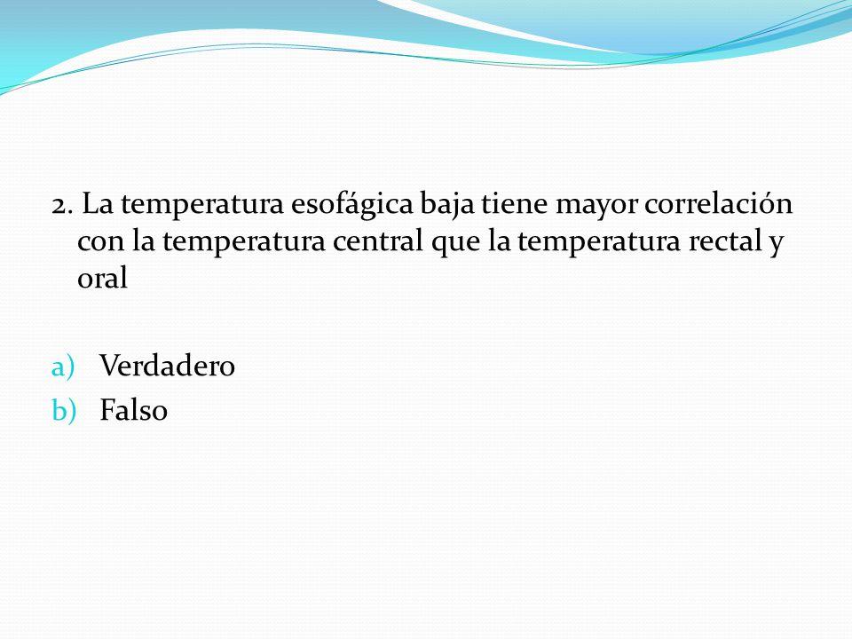 2. La temperatura esofágica baja tiene mayor correlación con la temperatura central que la temperatura rectal y oral a) Verdadero b) Falso