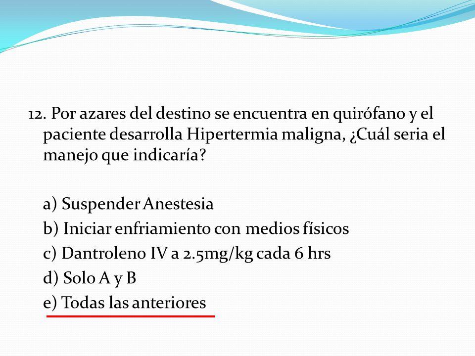 12. Por azares del destino se encuentra en quirófano y el paciente desarrolla Hipertermia maligna, ¿Cuál seria el manejo que indicaría? a) Suspender A