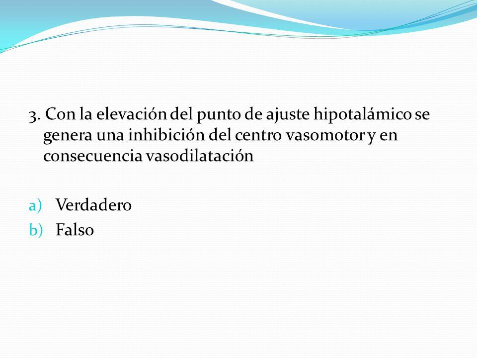 3. Con la elevación del punto de ajuste hipotalámico se genera una inhibición del centro vasomotor y en consecuencia vasodilatación a) Verdadero b) Fa