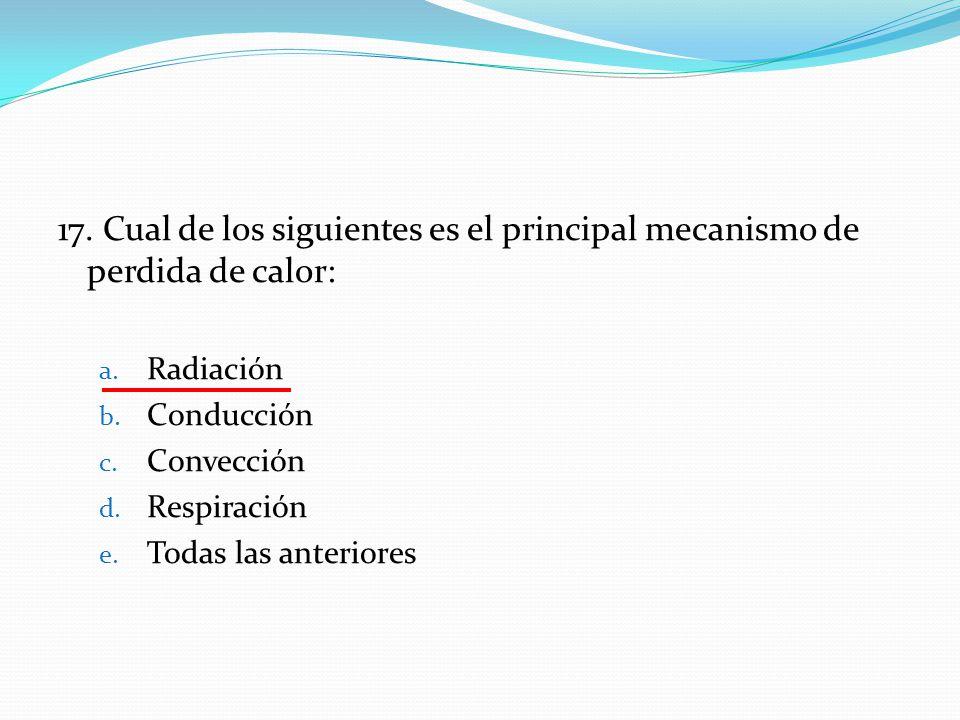 17. Cual de los siguientes es el principal mecanismo de perdida de calor: a. Radiación b. Conducción c. Convección d. Respiración e. Todas las anterio