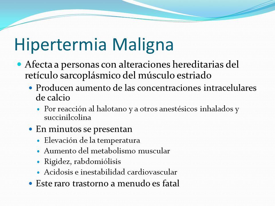 Hipertermia Maligna Afecta a personas con alteraciones hereditarias del retículo sarcoplásmico del músculo estriado Producen aumento de las concentrac