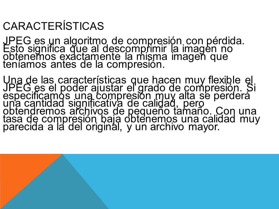 CARACTERÍSTICAS JPEG es un algoritmo de compresión con pérdida. Esto significa que al descomprimir la imagen no obtenemos exactamente la misma imagen