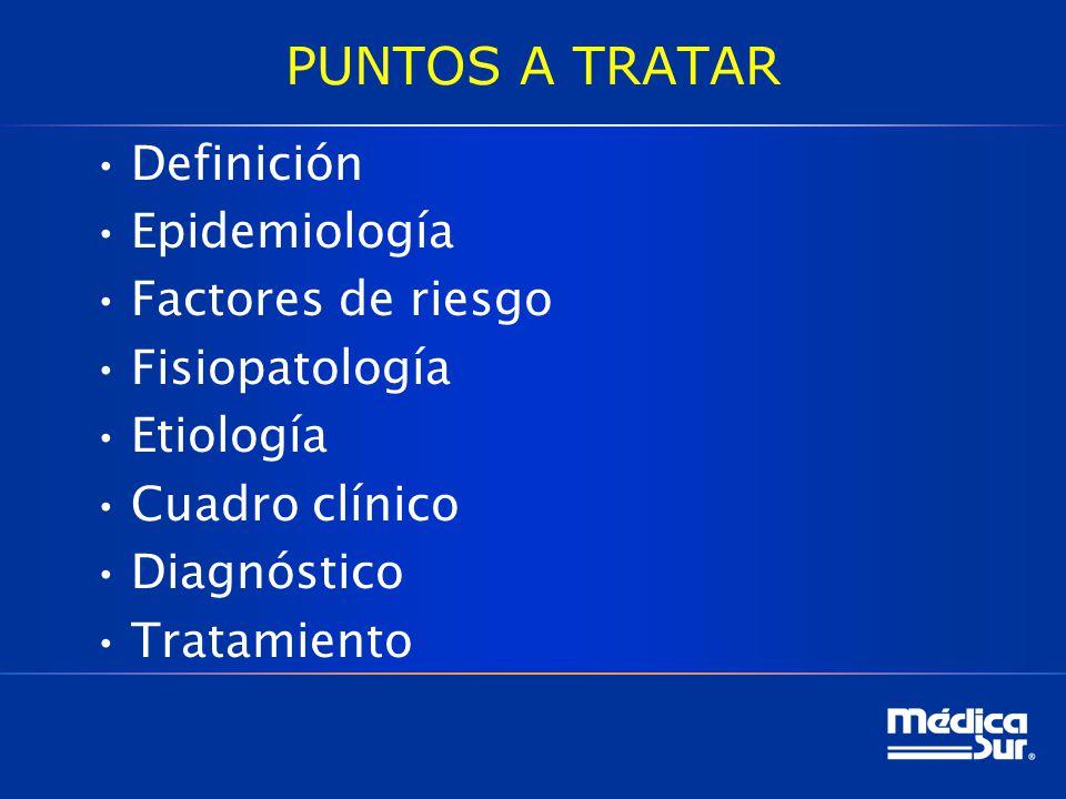 PUNTOS A TRATAR Definición Epidemiología Factores de riesgo Fisiopatología Etiología Cuadro clínico Diagnóstico Tratamiento