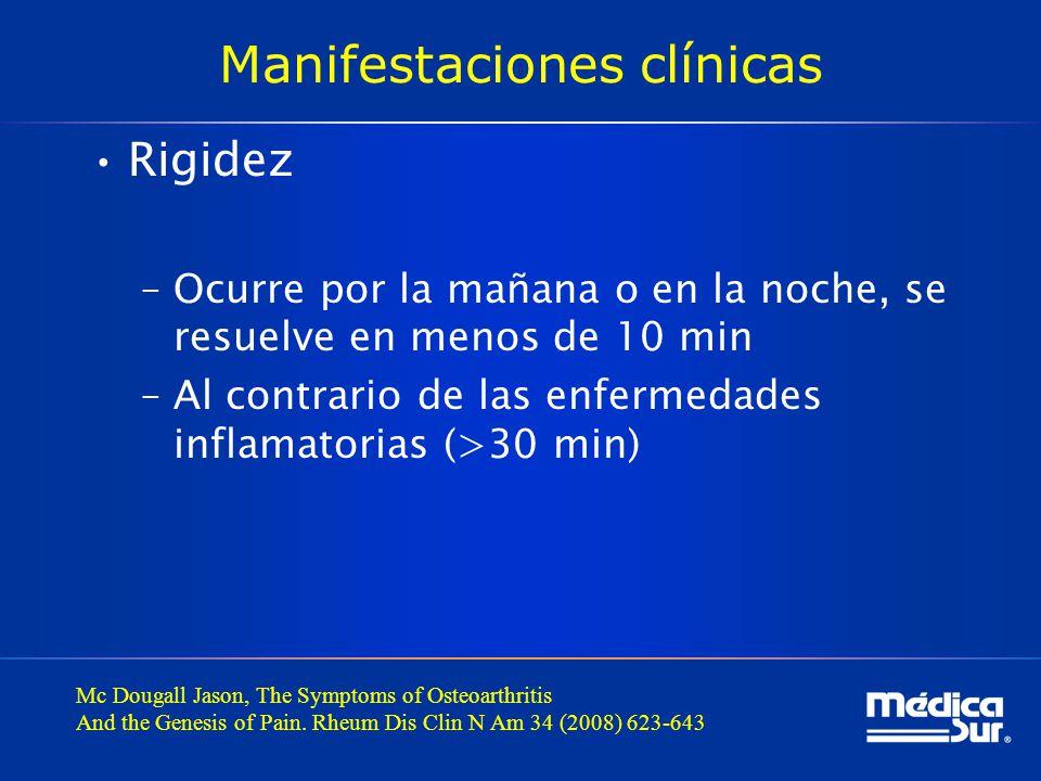 Manifestaciones clínicas Rigidez –Ocurre por la mañana o en la noche, se resuelve en menos de 10 min –Al contrario de las enfermedades inflamatorias (>30 min) Mc Dougall Jason, The Symptoms of Osteoarthritis And the Genesis of Pain.