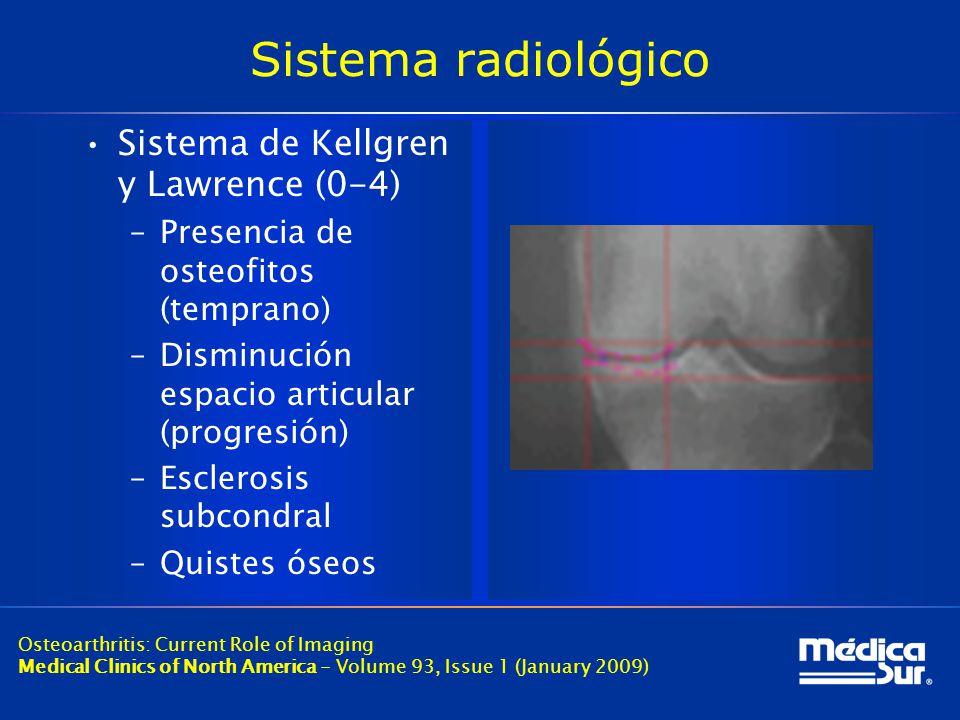Sistema radiológico Sistema de Kellgren y Lawrence (0-4) –Presencia de osteofitos (temprano) –Disminución espacio articular (progresión) –Esclerosis subcondral –Quistes óseos Osteoarthritis: Current Role of Imaging Medical Clinics of North America - Volume 93, Issue 1 (January 2009)
