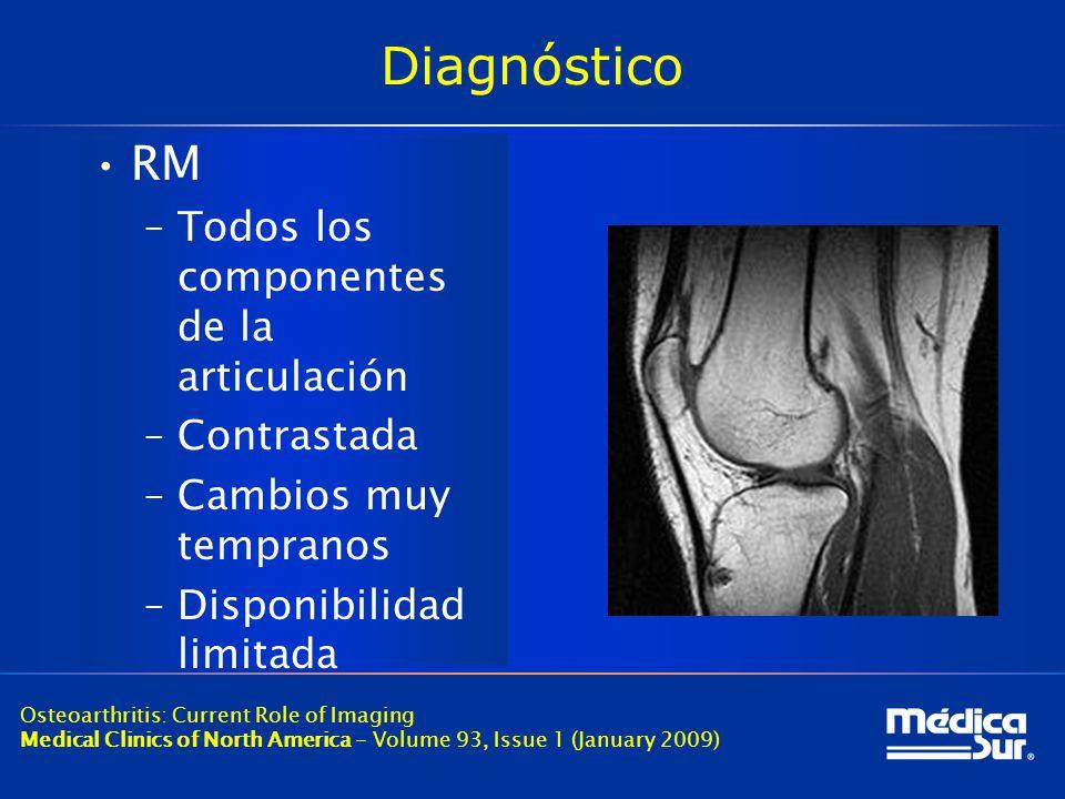 Diagnóstico RM –Todos los componentes de la articulación –Contrastada –Cambios muy tempranos –Disponibilidad limitada Osteoarthritis: Current Role of Imaging Medical Clinics of North America - Volume 93, Issue 1 (January 2009)