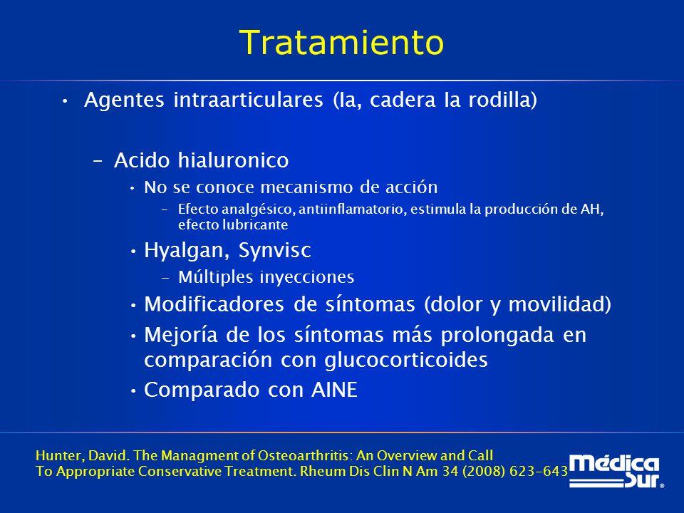 Tratamiento Agentes intraarticulares (Ia, cadera Ia rodilla) –Acido hialuronico No se conoce mecanismo de acción –Efecto analgésico, antiinflamatorio, estimula la producción de AH, efecto lubricante Hyalgan, Synvisc –Múltiples inyecciones Modificadores de síntomas (dolor y movilidad) Mejoría de los síntomas más prolongada en comparación con glucocorticoides Comparado con AINE Hunter, David.