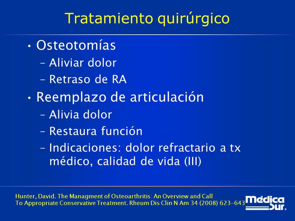 Tratamiento quirúrgico Osteotomías –Aliviar dolor –Retraso de RA Reemplazo de articulación –Alivia dolor –Restaura función –Indicaciones: dolor refractario a tx médico, calidad de vida (III) Hunter, David.