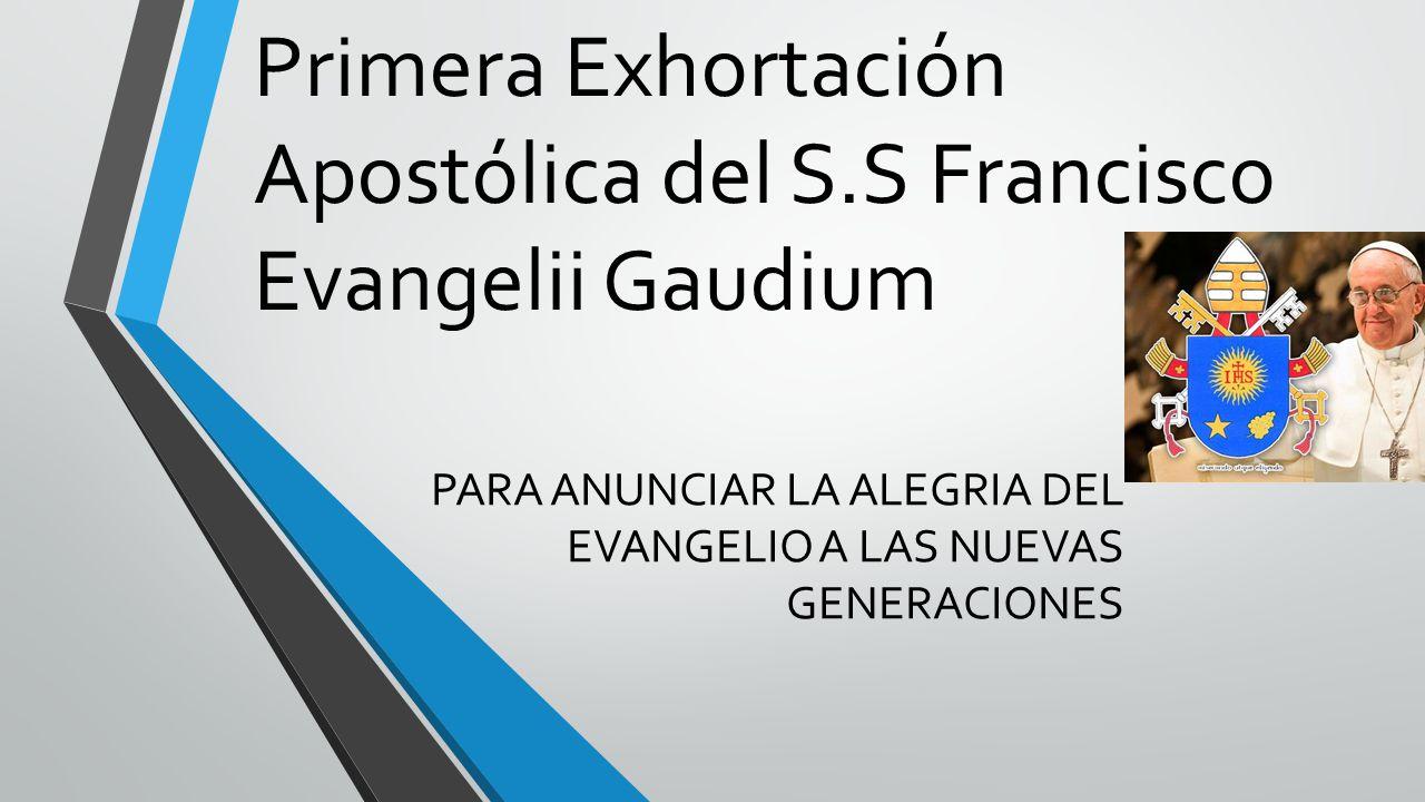 Primera Exhortación Apostólica del S.S Francisco Evangelii Gaudium PARA ANUNCIAR LA ALEGRIA DEL EVANGELIO A LAS NUEVAS GENERACIONES