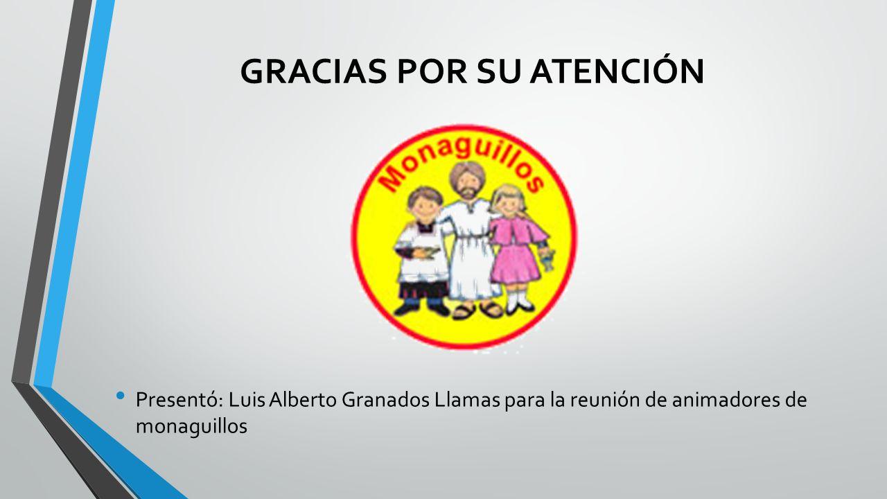 GRACIAS POR SU ATENCIÓN Presentó: Luis Alberto Granados Llamas para la reunión de animadores de monaguillos