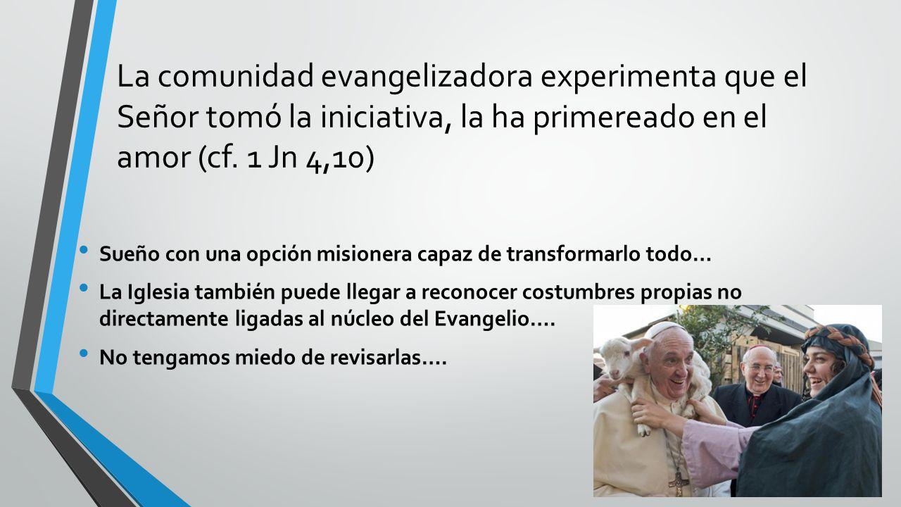 La comunidad evangelizadora experimenta que el Señor tomó la iniciativa, la ha primereado en el amor (cf.