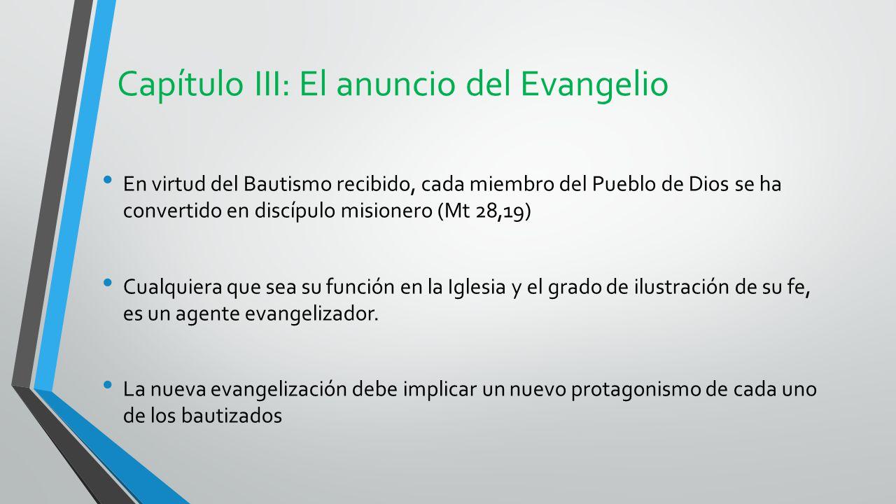 Capítulo III: El anuncio del Evangelio En virtud del Bautismo recibido, cada miembro del Pueblo de Dios se ha convertido en discípulo misionero (Mt 28,19) Cualquiera que sea su función en la Iglesia y el grado de ilustración de su fe, es un agente evangelizador.