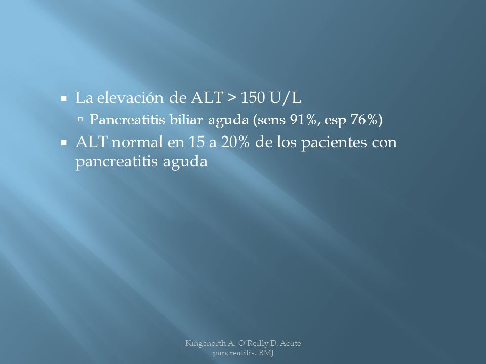 La elevación de ALT > 150 U/L Pancreatitis biliar aguda (sens 91%, esp 76%) ALT normal en 15 a 20% de los pacientes con pancreatitis aguda Kingsnorth A, OReilly D.