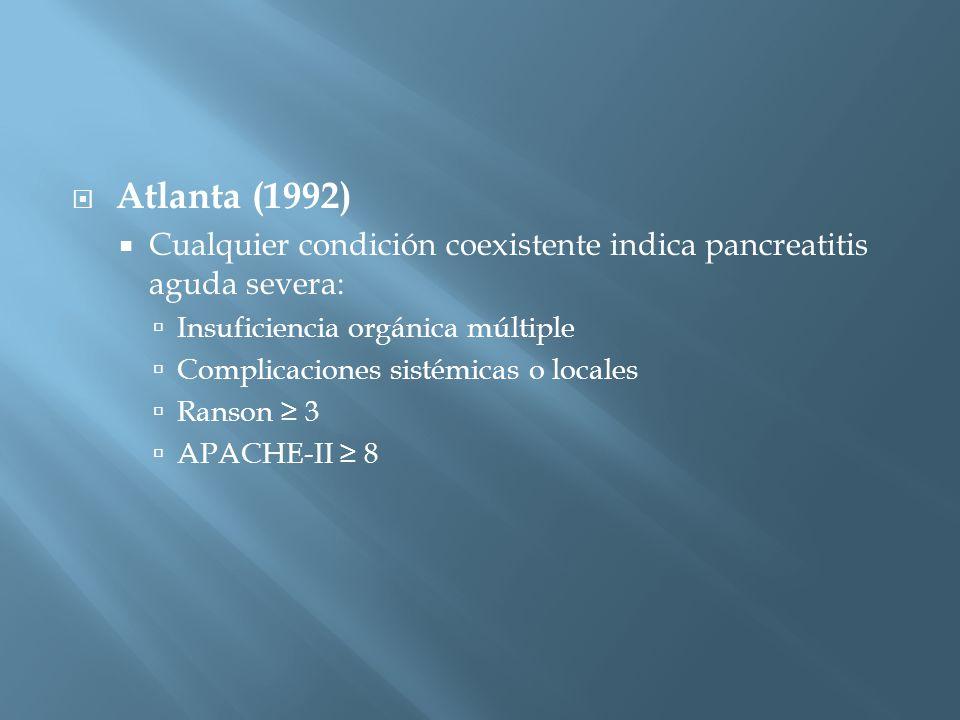 Atlanta (1992) Cualquier condición coexistente indica pancreatitis aguda severa: Insuficiencia orgánica múltiple Complicaciones sistémicas o locales Ranson 3 APACHE-II 8
