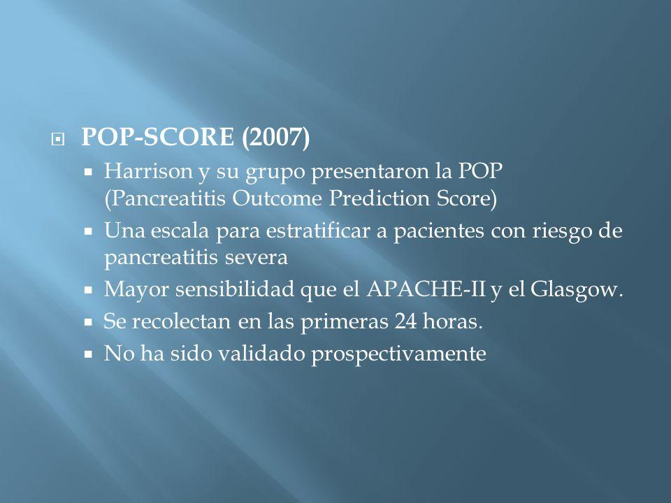 POP-SCORE (2007) Harrison y su grupo presentaron la POP (Pancreatitis Outcome Prediction Score) Una escala para estratificar a pacientes con riesgo de pancreatitis severa Mayor sensibilidad que el APACHE-II y el Glasgow.