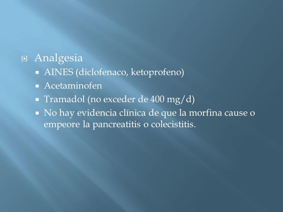 Analgesia AINES (diclofenaco, ketoprofeno) Acetaminofen Tramadol (no exceder de 400 mg/d) No hay evidencia clínica de que la morfina cause o empeore la pancreatitis o colecistitis.