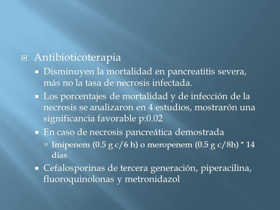 Antibioticoterapia Disminuyen la mortalidad en pancreatitis severa, más no la tasa de necrosis infectada.