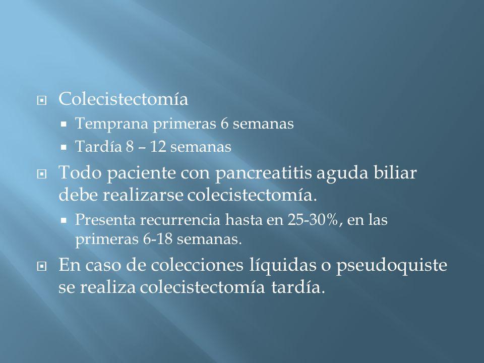 Colecistectomía Temprana primeras 6 semanas Tardía 8 – 12 semanas Todo paciente con pancreatitis aguda biliar debe realizarse colecistectomía.