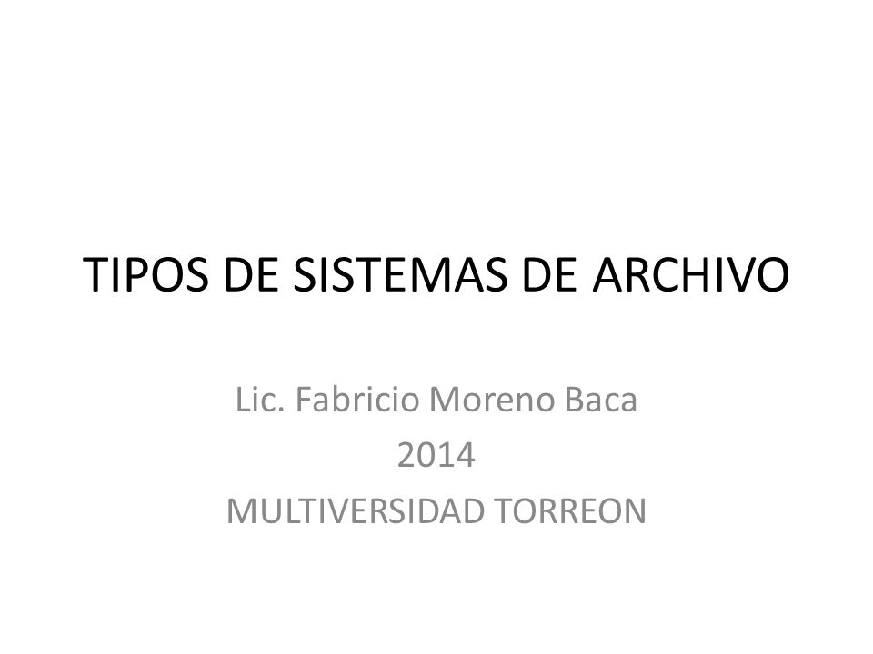 TIPOS DE SISTEMAS DE ARCHIVO Lic. Fabricio Moreno Baca 2014 MULTIVERSIDAD TORREON