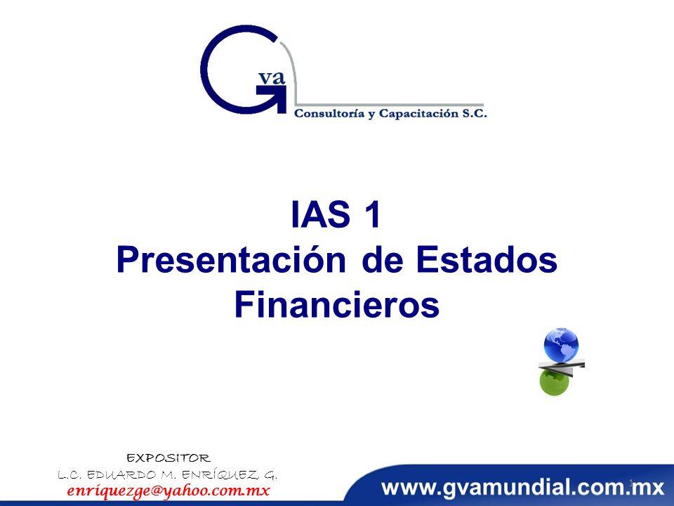 IAS 1 Presentación de Estados Financieros EXPOSITOR L.C. EDUARDO M. ENRÍQUEZ G. enriquezge@yahoo.com.mx 1