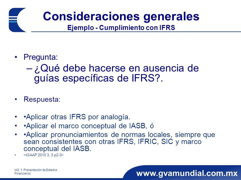 Consideraciones generales Ejemplo - Cumplimiento con IFRS Pregunta: –¿Qué debe hacerse en ausencia de guías específicas de IFRS?. Respuesta: Aplicar o